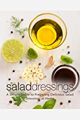 Salad Dressings: A Simple Guide to Preparing Delicious Salad Dressings at Home Kindle Edition