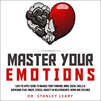 Master Your Emotions: Easy-To-Apply Guide to MAnage your Thinking, Mind, Social Skills & Overcome Fear, Anger, Stress, Anxiety in Relationships, Work and Feelings