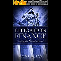 Litigation Finance: Funding the Pursuit of Justice (Litigation Finance  Book 1)