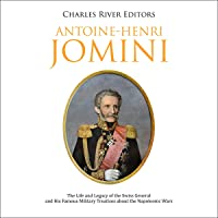 Antoine-Henri Jomini: The Life and Legacy of the Swiss General and His Famous Military Treatises about the Napoleonic…