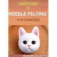 COMPLETE GUIDE TO NEEDLE FELTING FOR STARTERS: Beginners Guide To Create With Wool (English Edition)