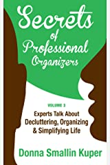 Get Organized Secrets of Professional Organizers Volume 3: Leading Experts Talk About Decluttering, Organizing & Simplifying Life Kindle Edition