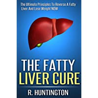 Fatty Liver : The Fatty Liver Cure, The Ultimate Principles To Reverse A Fatty Liver And Lose Weight NOW ! (Fatty Liver Cleanse,Liver Cleanse, Liver Detox,Cleanse Diet,liver cleansing diet)