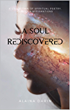 A Soul Rediscovered: A Collection of Spiritual Poetry, Quotes, and Affirmations