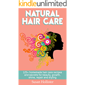 Natural Hair Care: 125+ Homemade Hair Care Recipes And Secrets For Beauty, Growth, Shine, Repair and Styling (Easy To…