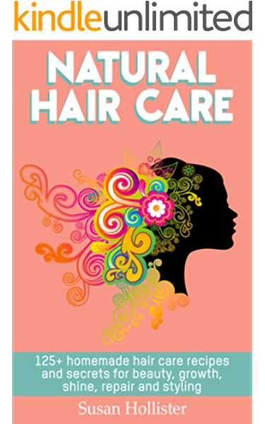 Natural Hair Care 125 Homemade Hair Care Recipes And Secrets For Beauty Growth Shine Repair And Styling Easy To Make All Natural Hair Care Recipes More Beautiful And Stronger Hair Book