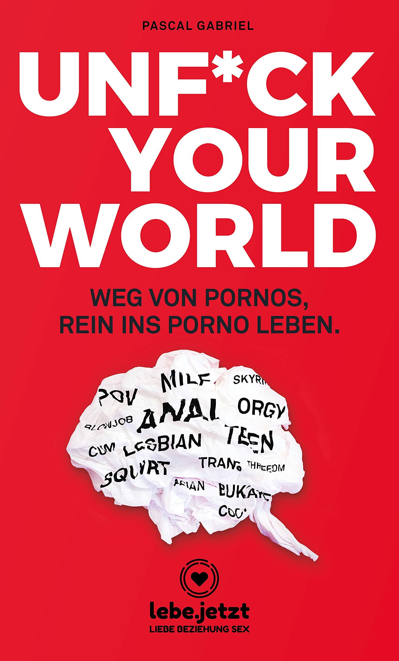 UNFUCK YOUR WORLD | Ratgeber Weg von Pornos, rein ins porno Leben. Taschenbuch – 30. September 2018 Pascal Gabriel lebe.jetzt 3964770493 Partnerschaft