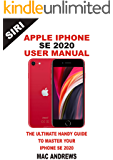 APPLE IPHONE SE 2020 USER MANUAL: The Ultimate Handy Guide to Master your IPhone SE and IOS 13 Update with Tips and…