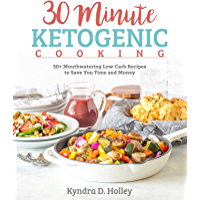 30 Minute Ketogenic Cooking: 50+ Mouthwatering Low-Carb Recipes to Save You Time and Money