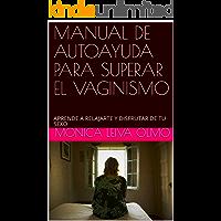 MANUAL DE AUTOAYUDA PARA SUPERAR EL VAGINISMO: APRENDE A RELAJARTE Y DISFRUTAR DE TU SEXO (SEXOSANO nº 1)