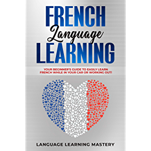 French Language Learning: Your Beginner's Guide to Easily Learn French While in Your Car or Working Out!