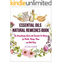 Essential Oils Natural Remedies Book: The Aromatherapy Guide with Essential Oil Recipes for Health, Beauty, Home and Well Being (How to Use Essential Oils Book 1)