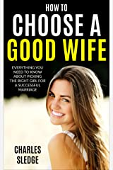 How To Choose A Good Wife: Everything You Need To Know About Picking The Right Girl For A Successful Marriage