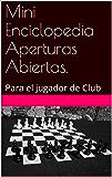 Mini Enciclopedia Aperturas Abiertas.: Para el jugador de Club (Spanish Edition)