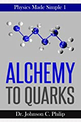 Physics Made Simple I: Alchemy To Quarks: The Quest For The Ultimate Building Blocks Of Matter Kindle Edition