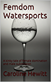 Femdom Watersports: A kinky tale of female domination and male submission (English Edition)