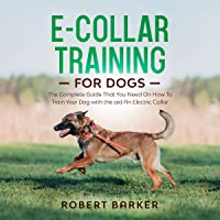 E-Collar Training for Dogs: The Complete Guide that You Need on How to Train Your Dog with the Aid an Electric Collar