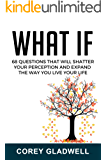 What If: 68 Questions That Will Shatter Your Perception and Expand The Way You Live Life
