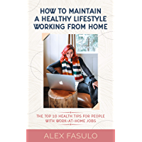 How To Maintain A Healthy Lifestyle Working From Home: The Top 10 Health Tips For People With Work-At-Home Jobs (English Edition)