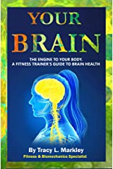 Your Brain: The Engine of Your Body, A Fitness Trainer's Guide to Brain Health Kindle Edition
