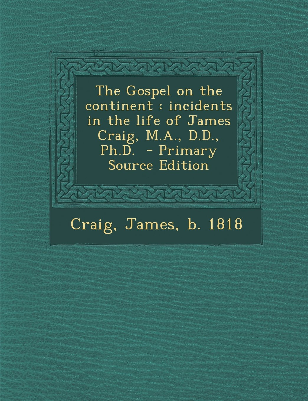 Download The Gospel on the Continent: Incidents in the Life of James Craig, M.A., D.D., PH.D. - Primary Source Edition ebook
