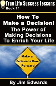 How To Make a Decision! The Power of Making Decisions To Enrich Your Life (True Life Success Lessons Book 11)