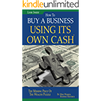 Buy A Business Using Its Own Cash: Buy A Profitable Business Instead Using Other People's Money (OPM): Revealed…