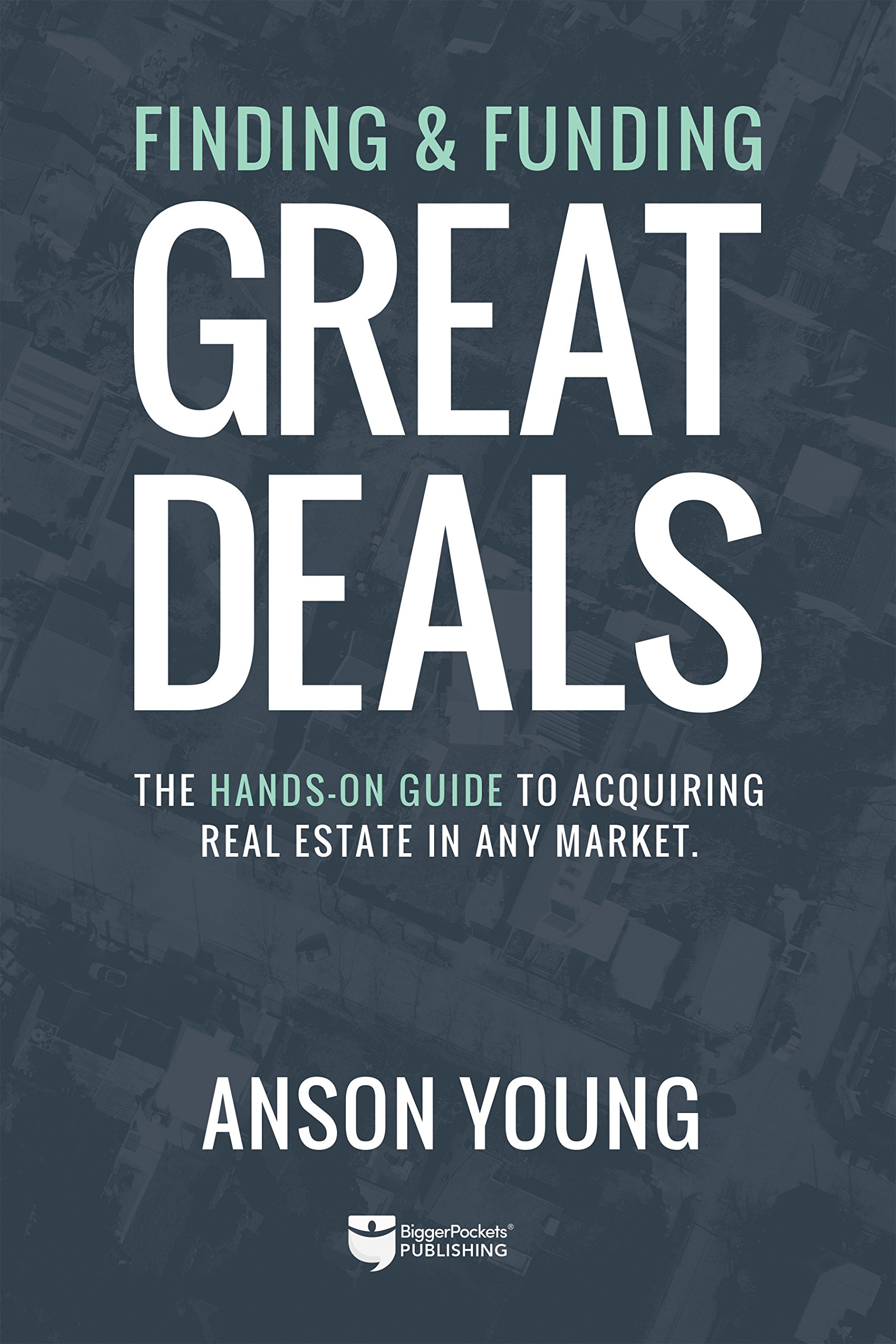 Finding and Funding Great Deals: The hands-on guide to acquiring  real estate in any market.