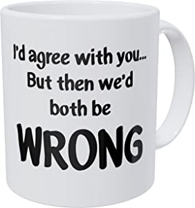 Arguments I'd Agree With You But Then We'd Be Both Wrong 11 Ounces 490 Grams Ultra White AAA Funny Coffee Mug By Aviento