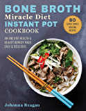 Bone Broth Miracle Diet Instant Pot Cookbook: An Ancient Health & Beauty Remedy Made Easy & Delicious