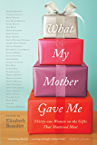 What My Mother Gave Me: Thirty-one Women on the Gifts That Mattered Most