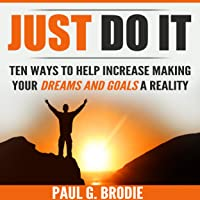 Just Do It: Ten Ways to Help Increase Making Your Dreams and Goals a Reality