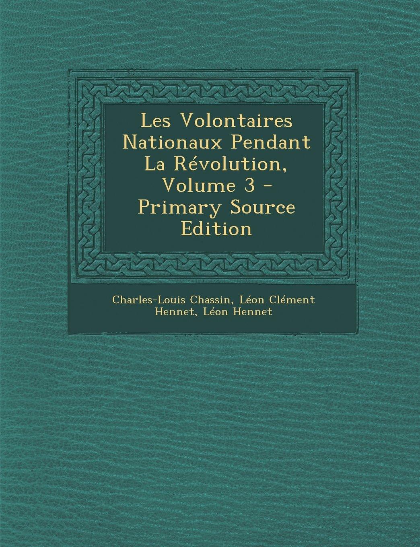 Read Online Les Volontaires Nationaux Pendant La Revolution, Volume 3 - Primary Source Edition (French Edition) ebook