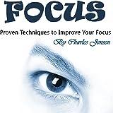 Focus: Proven Techniques to Improve Your Focus