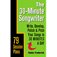 The 30-Minute Songwriter: Write, Develop, Polish & Pitch Your Songs in 30 Minutes a Day book cover