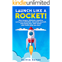 Launch Like a Rocket: Stay Hungry, Eliminate negative,  Cure procrastination, Discipline yourself, Stop being lazy, Take action and Finish what you start.