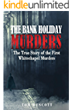 The Bank Holiday Murders: The True Story of the First Whitechapel Murders (Jack the Ripper Book 1)