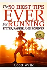 The 50 Best Tips EVER for Running Fitter, Faster and Forever (Instructional Videos and Running Plans Included) Kindle Edition
