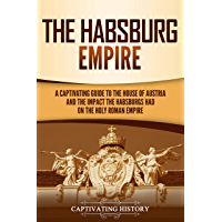 The Habsburg Empire: A Captivating Guide to the House of Austria and the Impact the Habsburgs Had on the Holy Roman…
