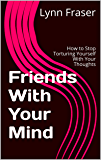Friends With Your Mind: How to Stop Torturing Yourself With Your Thoughts (Breathe, Relax, Heal Book 1)