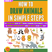 How To Draw Animals In Simple Steps: The  Guide To 43 Animals Drawing For Beginners & Kids To Improve Their Creativity And Art Skills In An Easy Way! (BOOK 6). (English Edition)