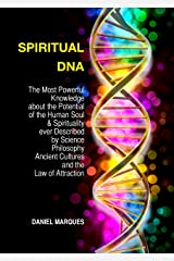 Spiritual DNA: The Most Powerful Knowledge about the Potential of the Human Soul and Spirituality ever described by Science, Philosophy, Ancient Cultures and the Law of Attraction Kindle Edition