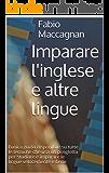 Imparare l'inglese e altre lingue: l'unica guida disponibile su tutte le tecniche che usa un poliglotta per studiare e imparare le lingue velocemente e bene