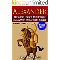 Alexander: The Great Leader and Hero of Macedonia and Ancient Greece (European History, Ancient History, Ancient Rome, Ancient Greece, Egyptian History, Roman Empire, Roman History)