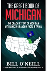 The Great Book of Michigan: The Crazy History of Michigan with Amazing Random Facts & Trivia (A Trivia Nerds Guide to the History of the United States 10) Kindle Edition