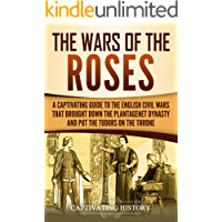 The Wars of the Roses: A Captivating Guide to the English Civil Wars That Brought down the Plantagenet Dynasty and Put the Tudors on the Throne