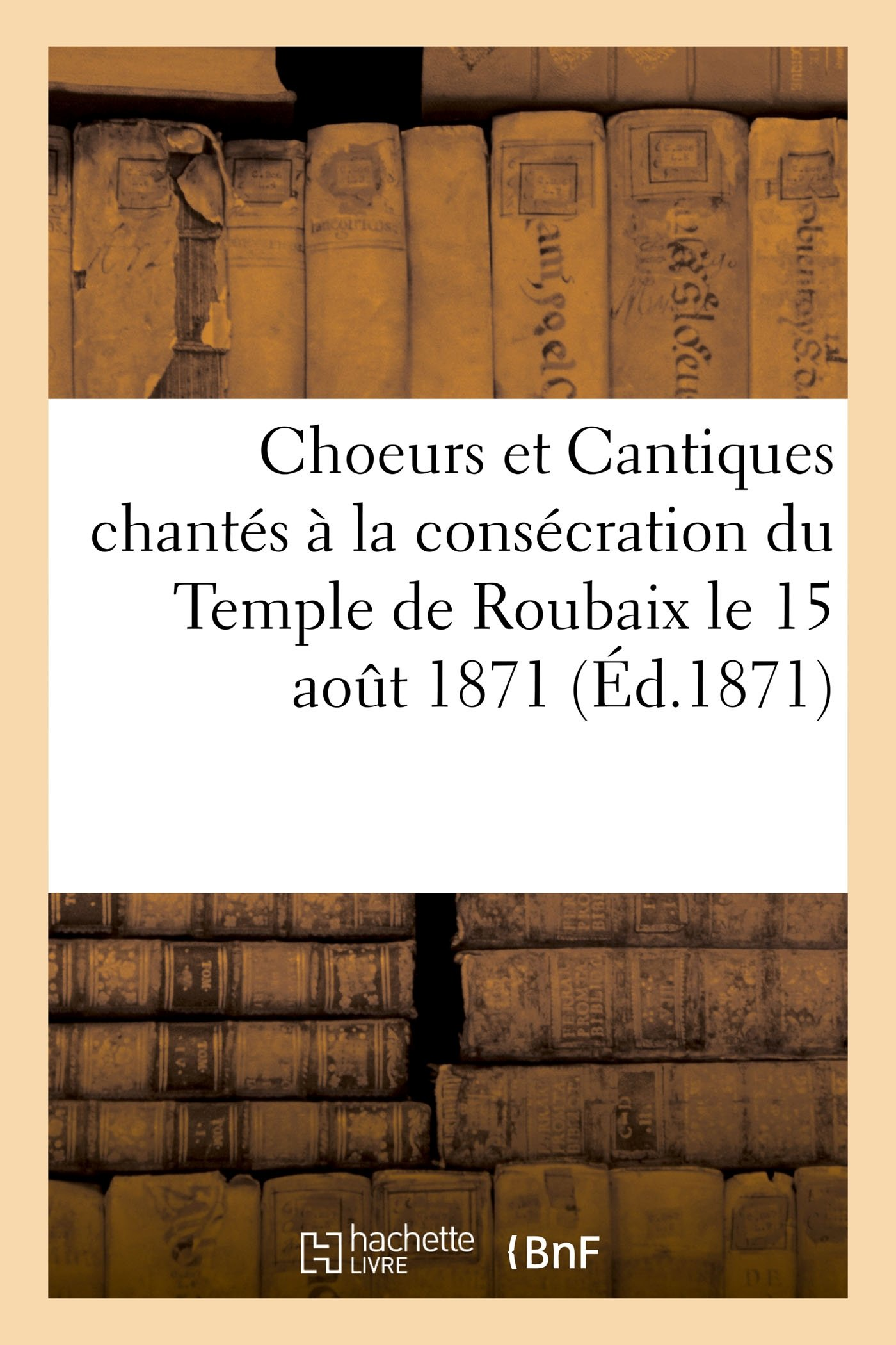 Choeurs Et Cantiques Chantés À La Consécration Du Temple de Roubaix Le 15 Aout 1871 (Litterature) (French Edition) pdf epub