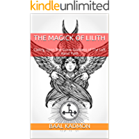 The Magick Of Lilith: Calling Upon The Great Goddess of The Left Hand Path (Mesopotamian Magick Book 1)
