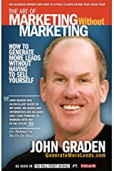 The Art of Marketing Without Marketing: How to Get More Leads for Your Small Business Without Selling Kindle Edition
