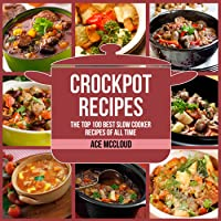 Crockpot Recipes: The Top 100 Best Slow Cooker Recipes of All Time